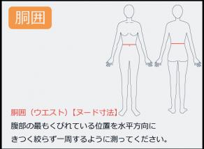 ウエストの測り方 腹部の最もくびれている位置を水平方向に きつく絞らず一周するように測ってください。