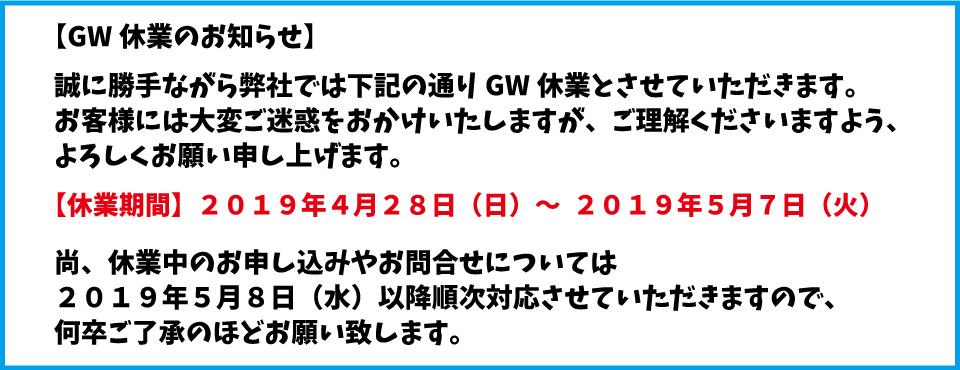 GW休業のお知らせ 誠に勝手ながら2019年4月28日(日)~5月7日(火)まで休業させていただきます。